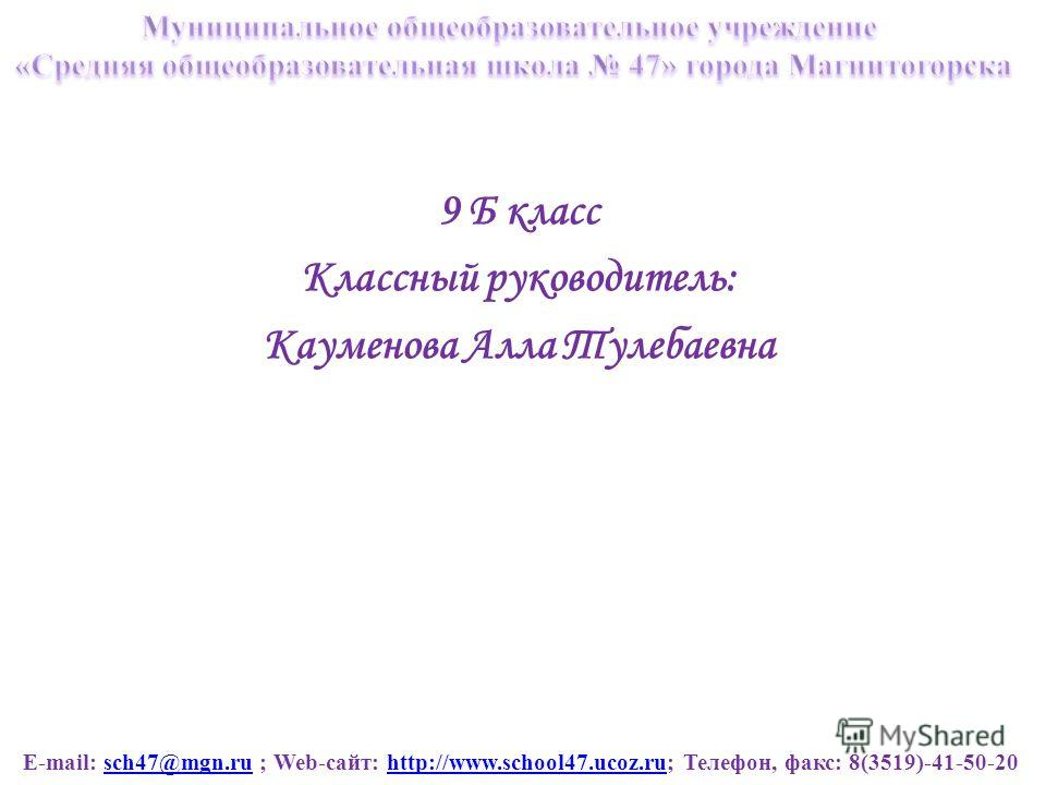 E-mail: sch47@mgn.ru ; Web-сайт: http://www.school47.ucoz.ru; Телефон, факс: 8(3519)-41-50-20sch47@mgn.ruhttp://www.school47.ucoz.ru 9 Б класс Классный руководитель: Кауменова Алла Тулебаевна