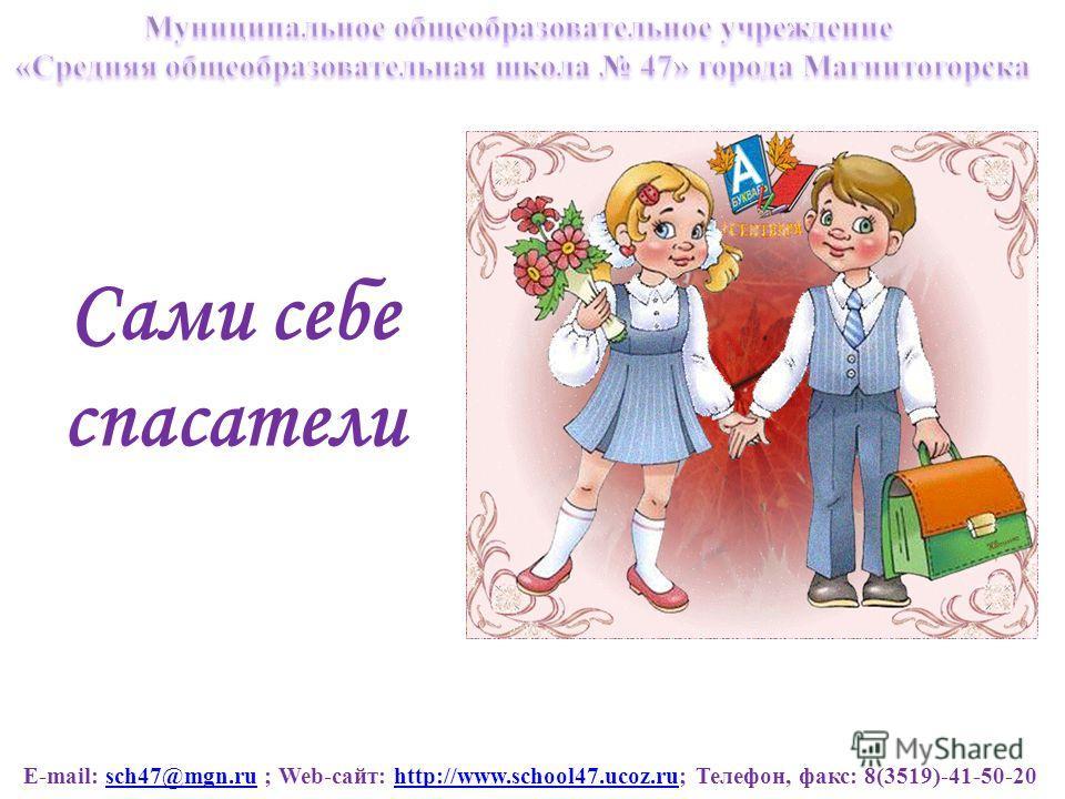 E-mail: sch47@mgn.ru ; Web-сайт: http://www.school47.ucoz.ru; Телефон, факс: 8(3519)-41-50-20sch47@mgn.ruhttp://www.school47.ucoz.ru Сами себе спасатели