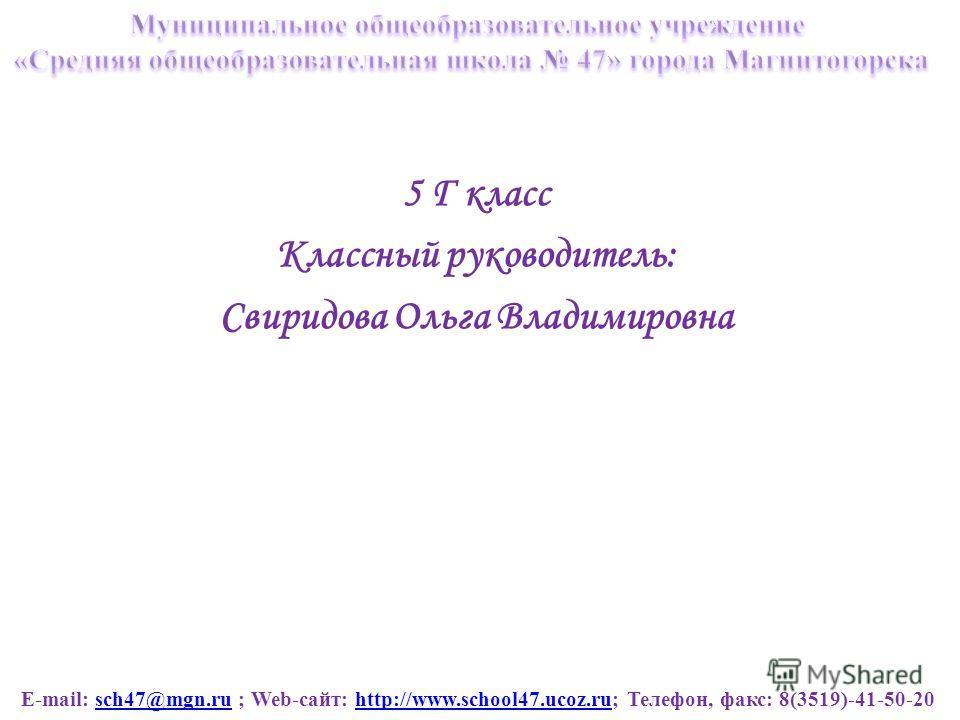 E-mail: sch47@mgn.ru ; Web-сайт: http://www.school47.ucoz.ru; Телефон, факс: 8(3519)-41-50-20sch47@mgn.ruhttp://www.school47.ucoz.ru 5 Г класс Классный руководитель: Свиридова Ольга Владимировна