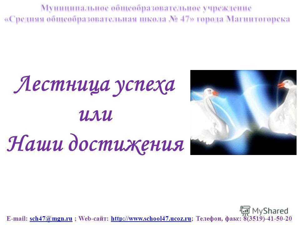E-mail: sch47@mgn.ru ; Web-сайт: http://www.school47.ucoz.ru; Телефон, факс: 8(3519)-41-50-20sch47@mgn.ruhttp://www.school47.ucoz.ru Лестница успеха или Наши достижения