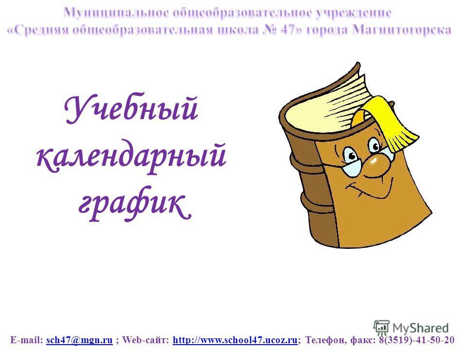 E-mail: sch47@mgn.ru ; Web-сайт: http://www.school47.ucoz.ru; Телефон, факс: 8(3519)-41-50-20sch47@mgn.ruhttp://www.school47.ucoz.ru Учебный календарный график