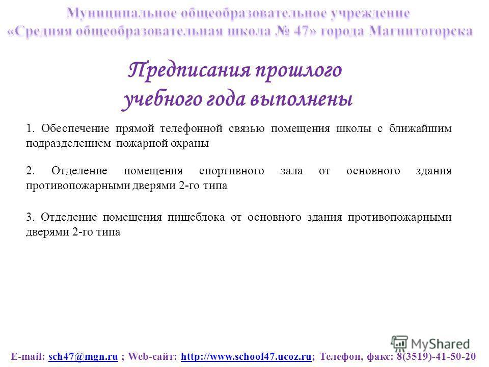 E-mail: sch47@mgn.ru ; Web-сайт: http://www.school47.ucoz.ru; Телефон, факс: 8(3519)-41-50-20sch47@mgn.ruhttp://www.school47.ucoz.ru Предписания прошлого учебного года выполнены 1. Обеспечение прямой телефонной связью помещения школы с ближайшим подр