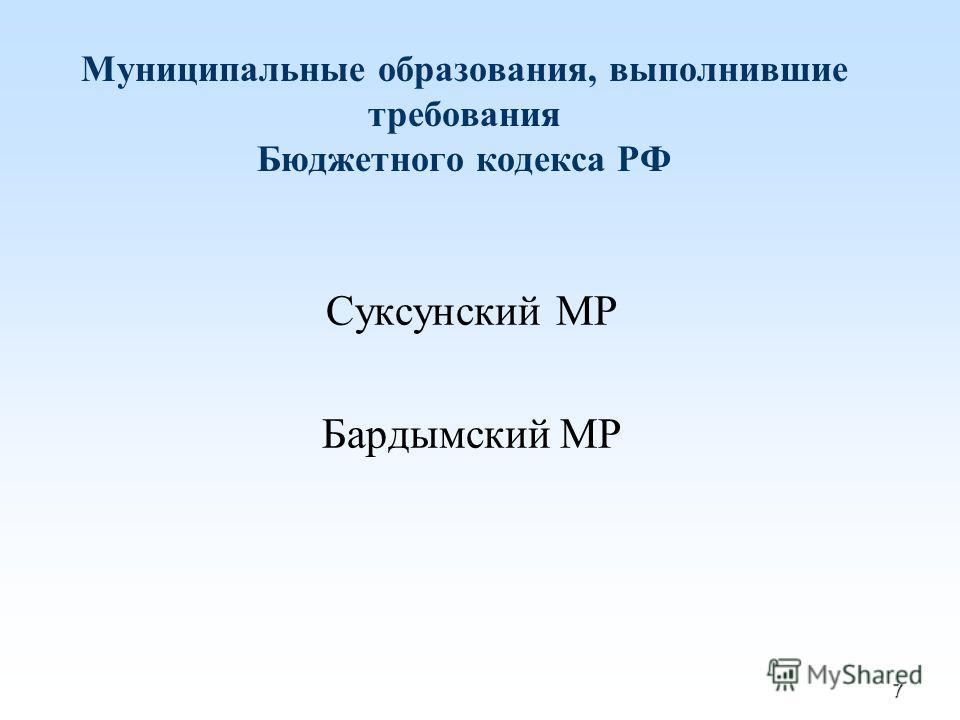 7 Муниципальные образования, выполнившие требования Бюджетного кодекса РФ Суксунский МР Бардымский МР