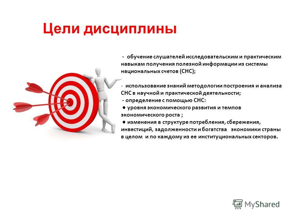 Цели дисциплины - обучение слушателей исследовательским и практическим навыкам получения полезной информации из системы национальных счетов (СНС); - использование знаний методологии построения и анализа СНС в научной и практической деятельности; - оп