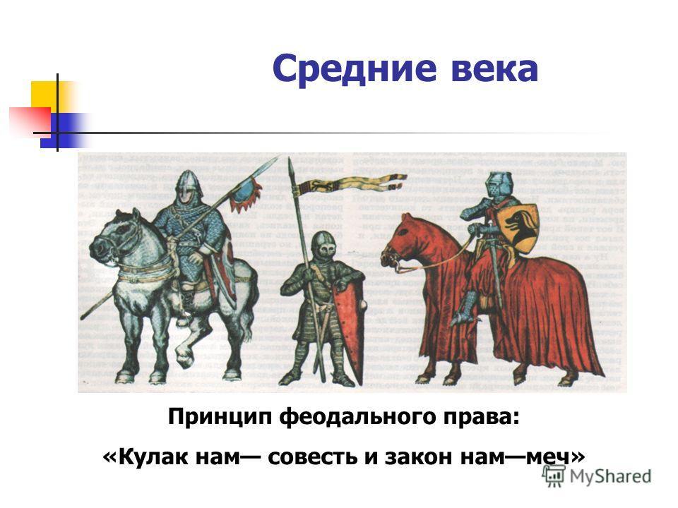 Средние века Принцип феодального права: «Кулак нам совесть и закон наммеч»