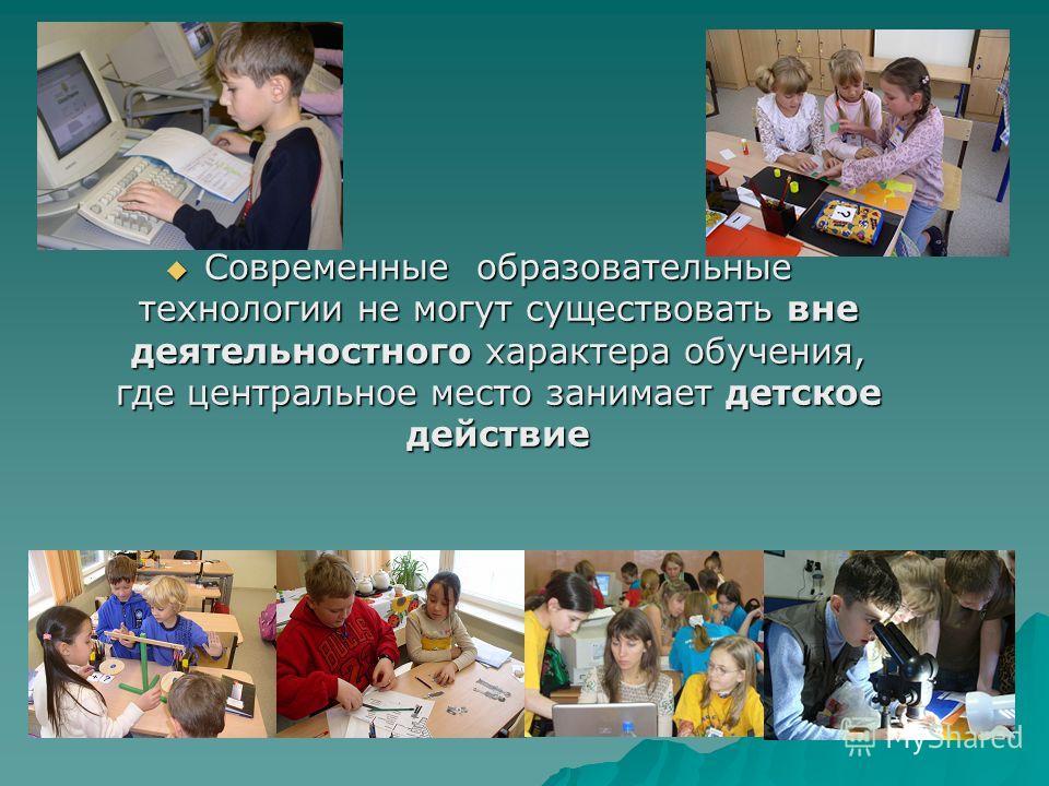 Современные образовательные технологии не могут существовать вне деятельностного характера обучения, где центральное место занимает детское действие Современные образовательные технологии не могут существовать вне деятельностного характера обучения,