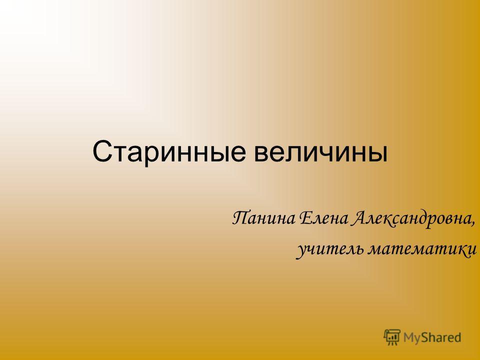 Старинные величины Панина Елена Александровна, учитель математики