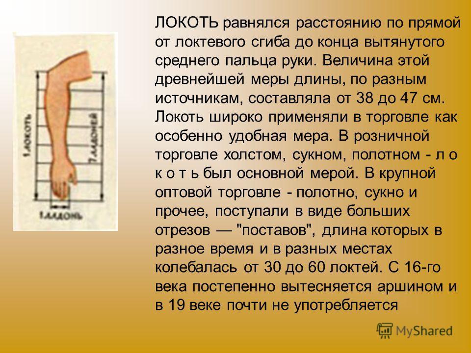 ЛОКОТЬ равнялся расстоянию по прямой от локтевого сгиба до конца вытянутого среднего пальца руки. Величина этой древнейшей меры длины, по разным источникам, составляла от 38 до 47 см. Локоть широко применяли в торговле как особенно удобная мера. В ро