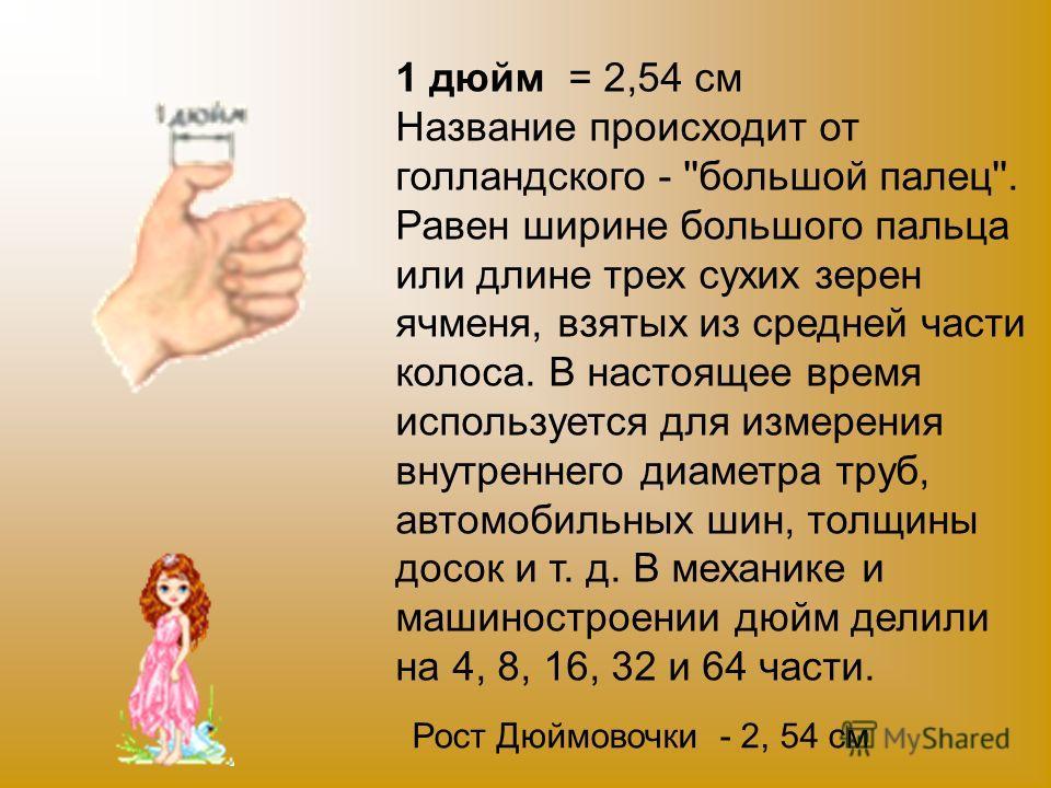1 дюйм = 2,54 см Название происходит от голландского - ''большой палец''. Равен ширине большого пальца или длине трех сухих зерен ячменя, взятых из средней части колоса. В настоящее время используется для измерения внутреннего диаметра труб, автомоби
