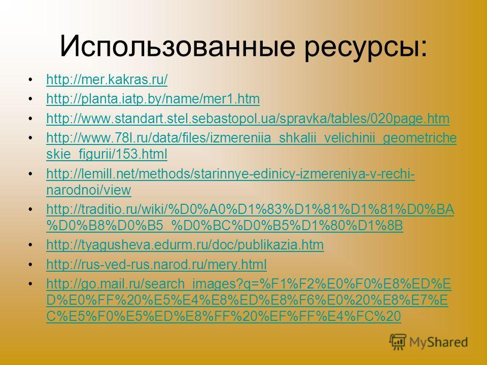 Использованные ресурсы: http://mer.kakras.ru/ http://planta.iatp.by/name/mer1.htm http://www.standart.stel.sebastopol.ua/spravka/tables/020page.htm http://www.78l.ru/data/files/izmereniia_shkalii_velichinii_geometriche skie_figurii/153.htmlhttp://www
