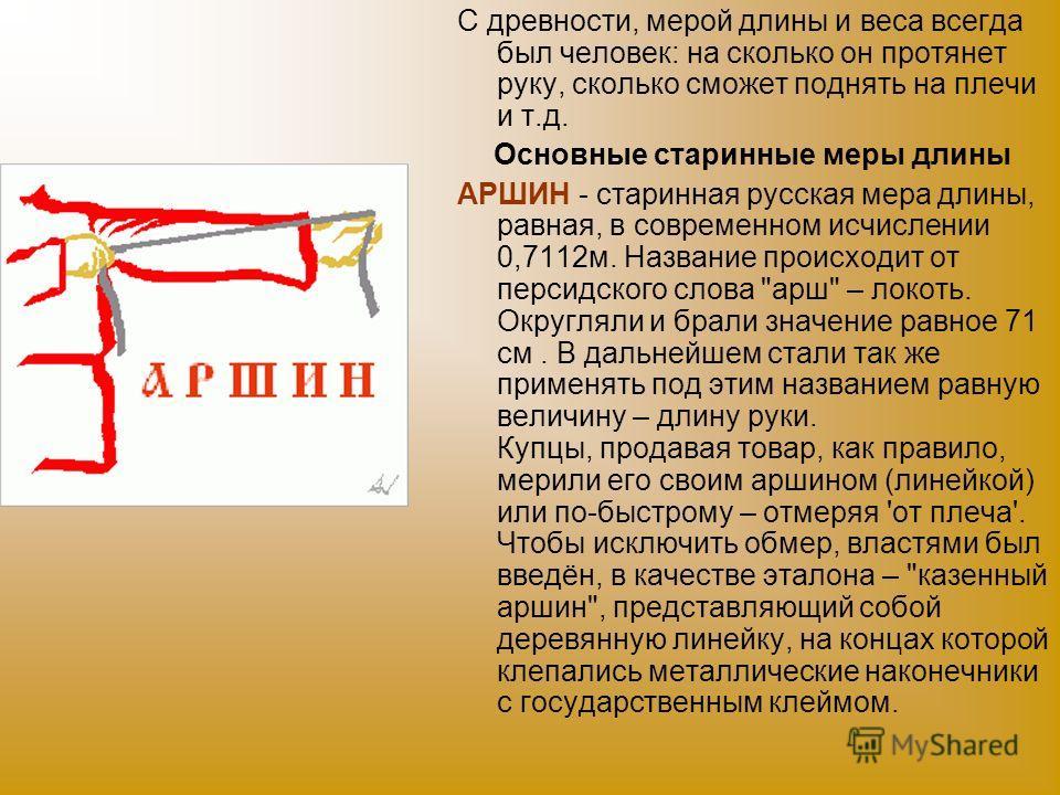 С древности, мерой длины и веса всегда был человек: на сколько он протянет руку, сколько сможет поднять на плечи и т.д. Основные старинные меры длины АРШИН - старинная русская мера длины, равная, в современном исчислении 0,7112м. Название происходит