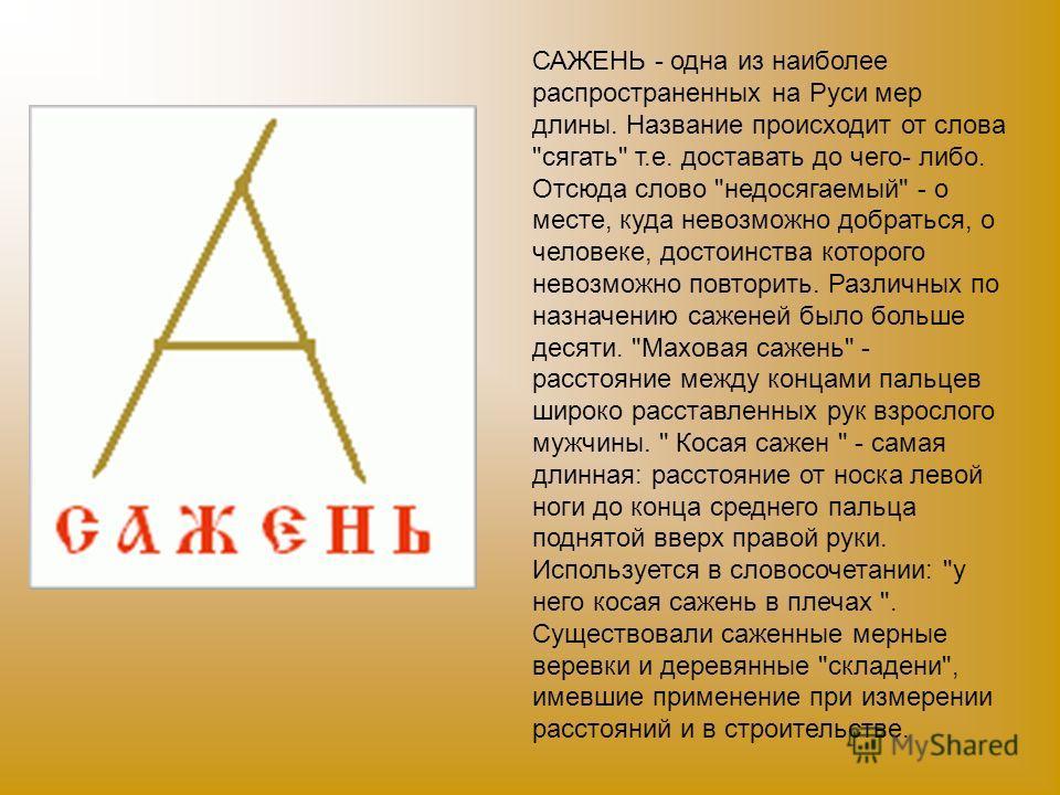 САЖЕНЬ - одна из наиболее распространенных на Руси мер длины. Название происходит от слова
