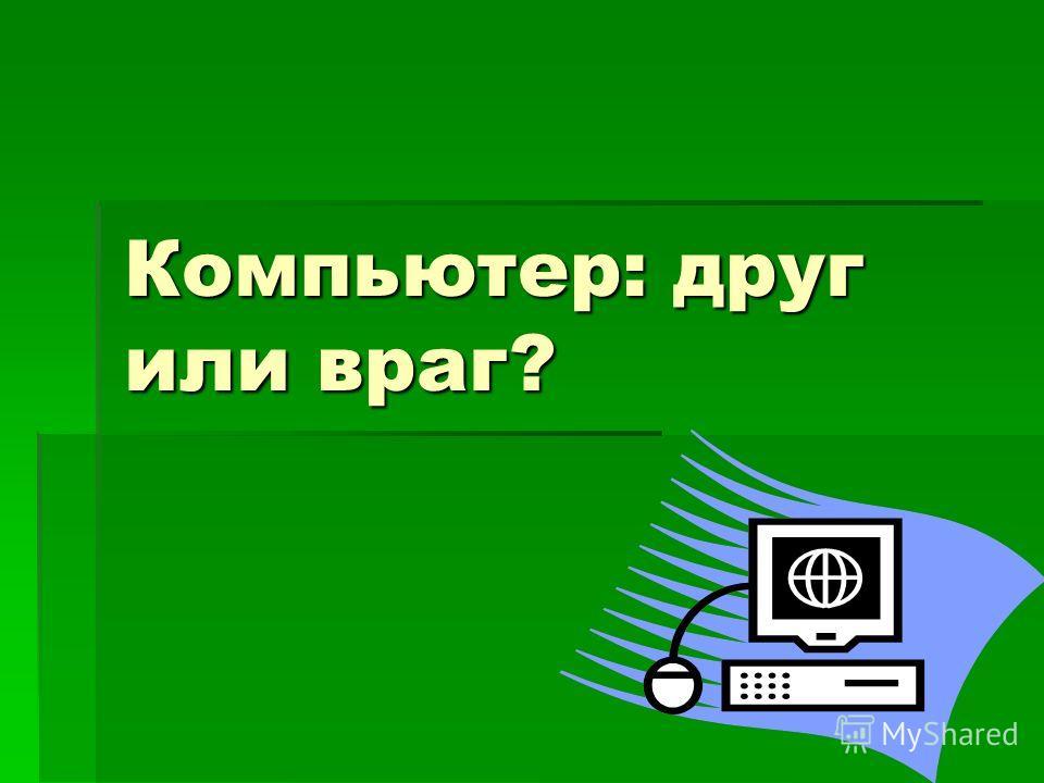 Компьютер: друг или враг?