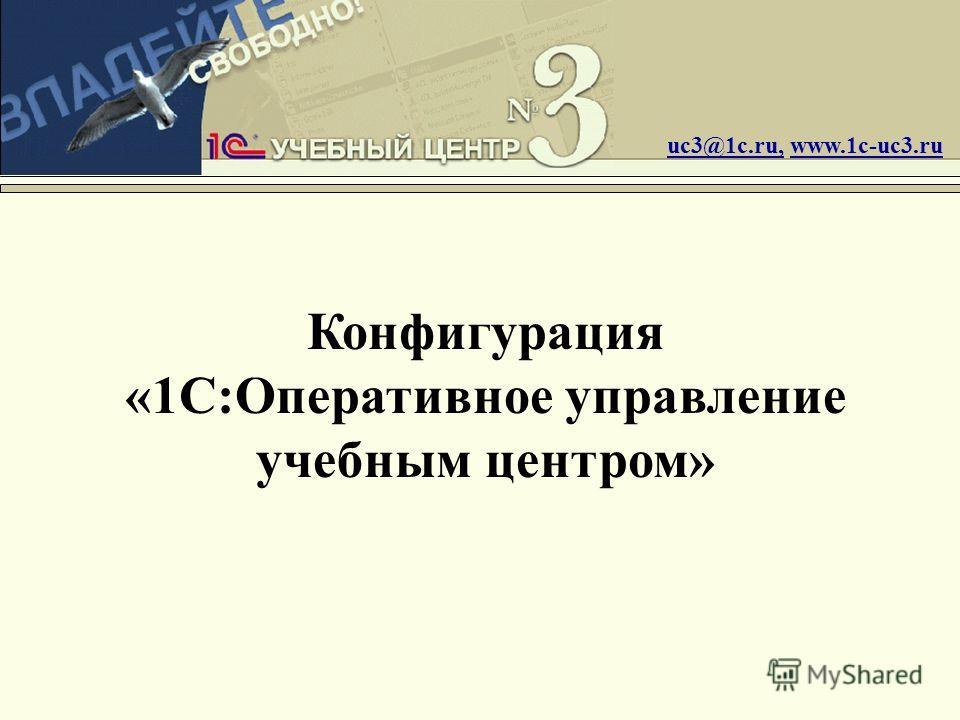 Конфигурация «1С:Оперативное управление учебным центром» uc3@1c.ru, www.1c-uc3.ru