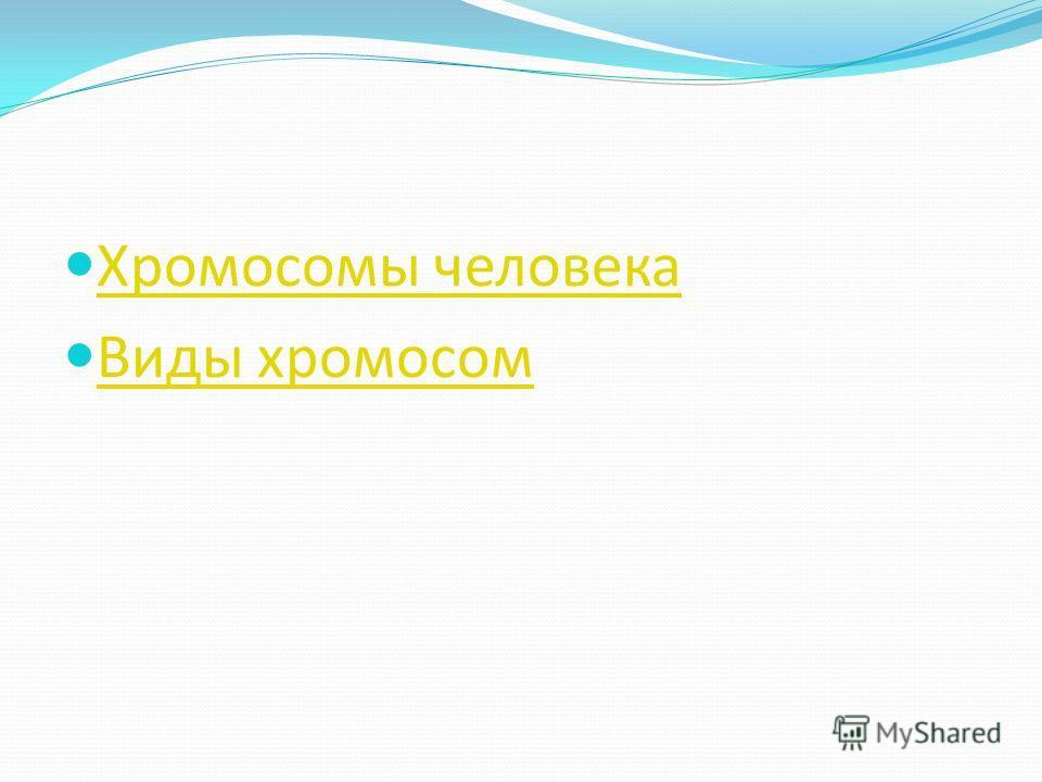 Хромосомы человека Виды хромосом