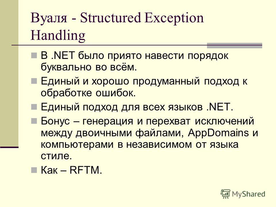 Вуаля - Structured Exception Handling В.NET было приято навести порядок буквально во всём. Единый и хорошо продуманный подход к обработке ошибок. Единый подход для всех языков.NET. Бонус – генерация и перехват исключений между двоичными файлами, AppD