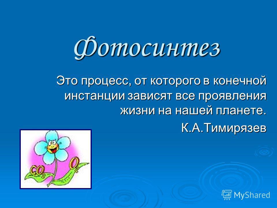 Фотосинтез Это процесс, от которого в конечной инстанции зависят все проявления жизни на нашей планете. К.А.Тимирязев