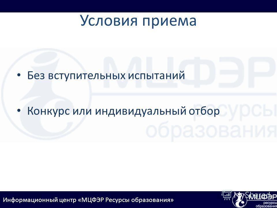 Информационный центр «МЦФЭР Ресурсы образования» Условия приема Без вступительных испытаний Конкурс или индивидуальный отбор