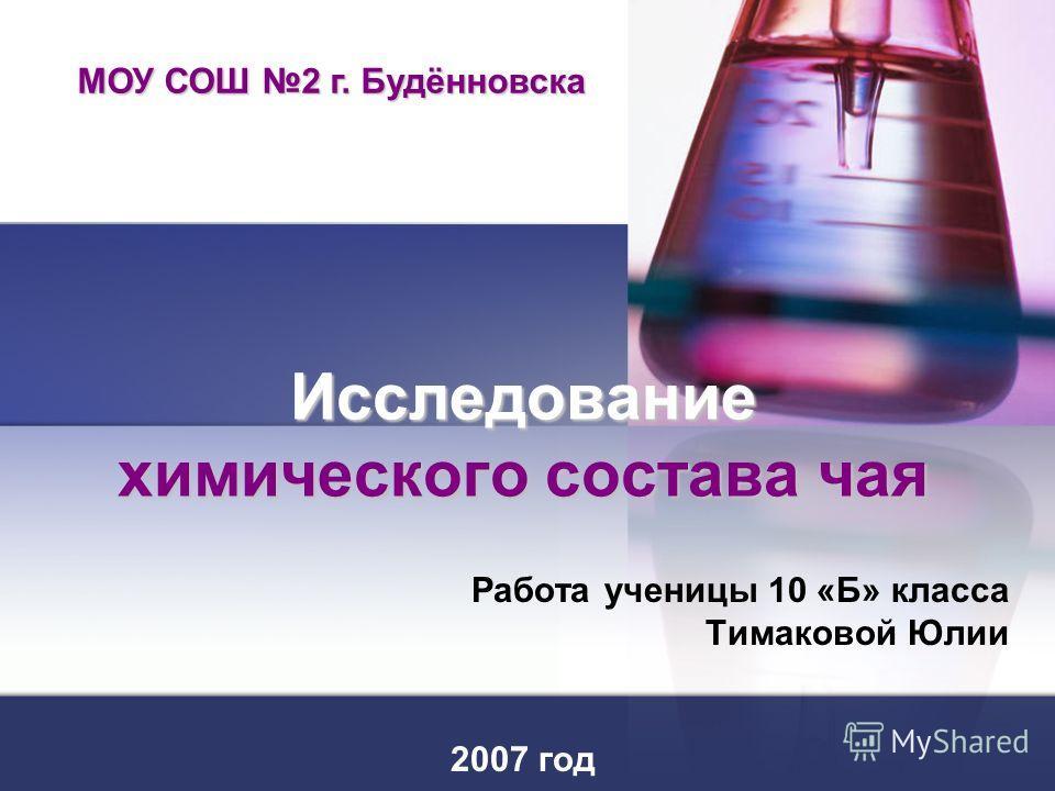 Исследование химического состава чая Работа ученицы 10 «Б» класса Тимаковой Юлии 2007 год МОУ СОШ 2 г. Будённовска