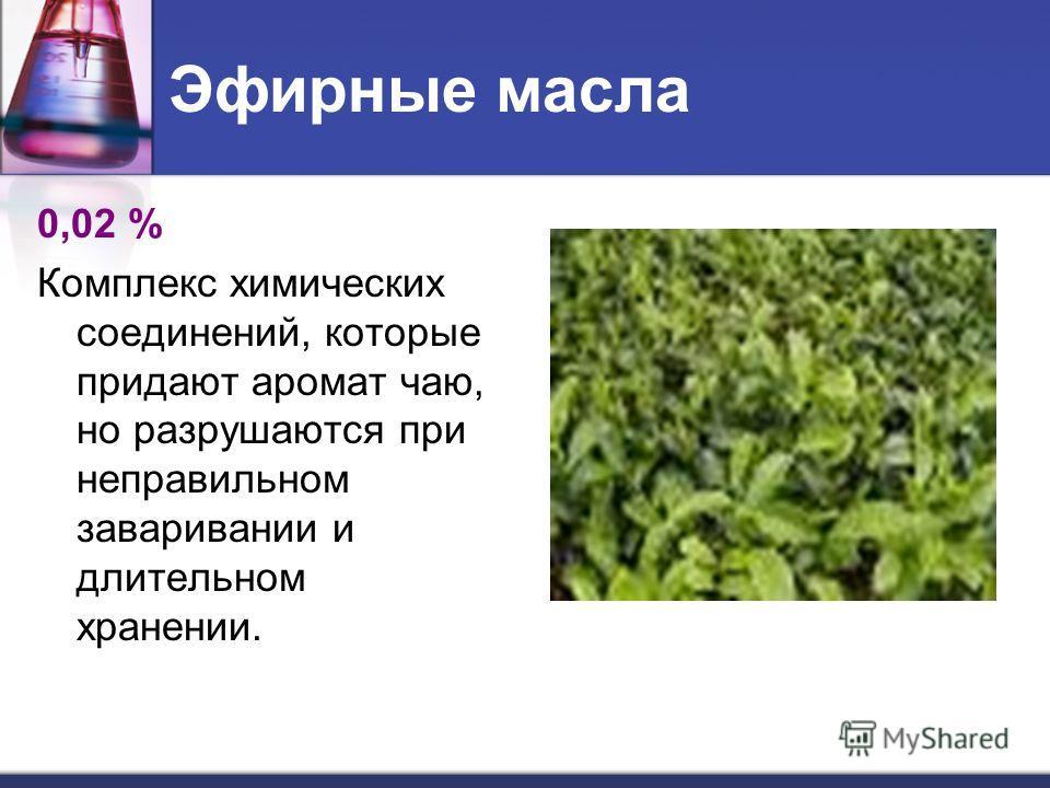 Эфирные масла 0,02 % Комплекс химических соединений, которые придают аромат чаю, но разрушаются при неправильном заваривании и длительном хранении.