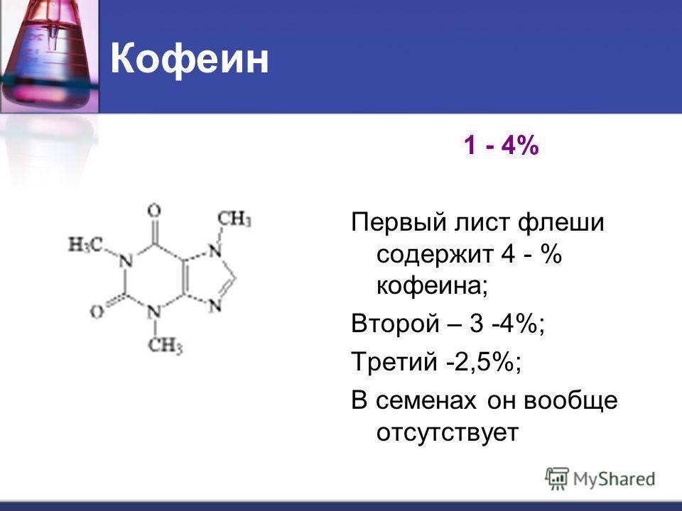 Кофеин 1 - 4% Первый лист флеши содержит 4 - % кофеина; Второй – 3 -4%; Третий -2,5%; В семенах он вообще отсутствует