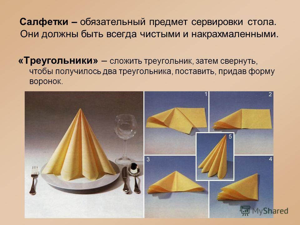 Салфетки – обязательный предмет сервировки стола. Они должны быть всегда чистыми и накрахмаленными. «Треугольники» – сложить треугольник, затем свернуть, чтобы получилось два треугольника, поставить, придав форму воронок.
