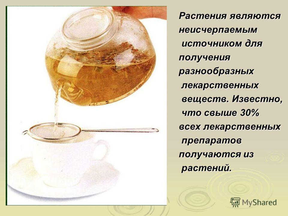 Растения являются неисчерпаемым источником для источником дляполученияразнообразных лекарственных лекарственных веществ. Известно, веществ. Известно, что свыше 30% что свыше 30% всех лекарственных препаратов препаратов получаются из растений. растени