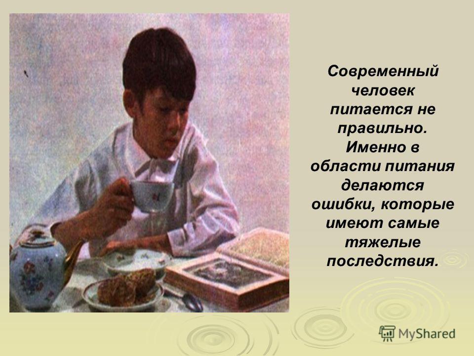 Современный человек питается не правильно. Именно в области питания делаются ошибки, которые имеют самые тяжелые последствия.