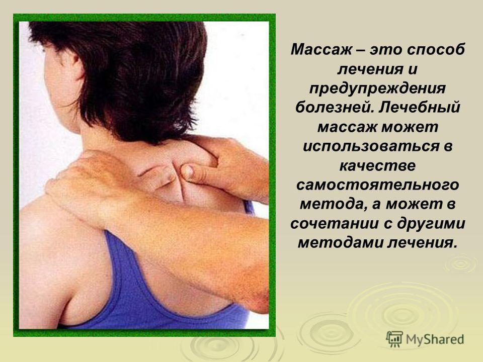 Массаж – это способ лечения и предупреждения болезней. Лечебный массаж может использоваться в качестве самостоятельного метода, а может в сочетании с другими методами лечения.