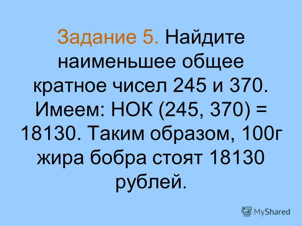Задание 5. Найдите наименьшее общее кратное чисел 245 и 370. Имеем: НОК (245, 370) = 18130. Таким образом, 100г жира бобра стоят 18130 рублей.