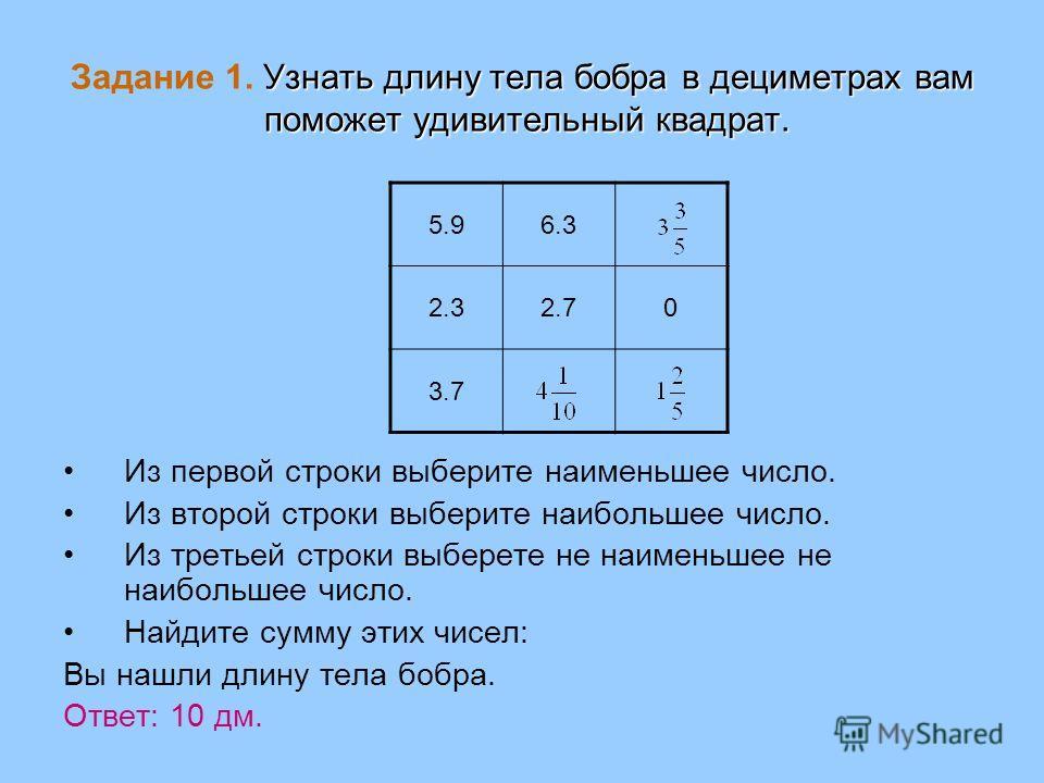 Узнать длину тела бобра в дециметрах вам поможет удивительный квадрат. Задание 1. Узнать длину тела бобра в дециметрах вам поможет удивительный квадрат. 5.96.3 2.32.70 3.7 Из первой строки выберите наименьшее число. Из второй строки выберите наибольш