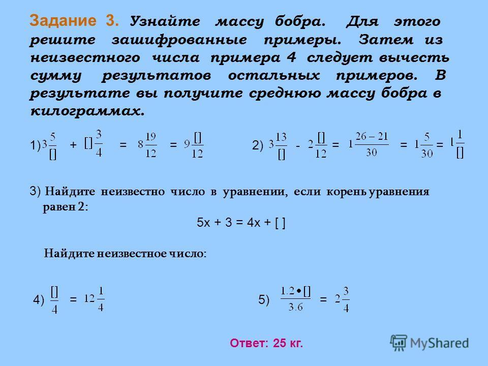 Задание 3. Узнайте массу бобра. Для этого решите зашифрованные примеры. Затем из неизвестного числа примера 4 следует вычесть сумму результатов остальных примеров. В результате вы получите среднюю массу бобра в килограммах. 1) + = = 2) - = = = 3) Най