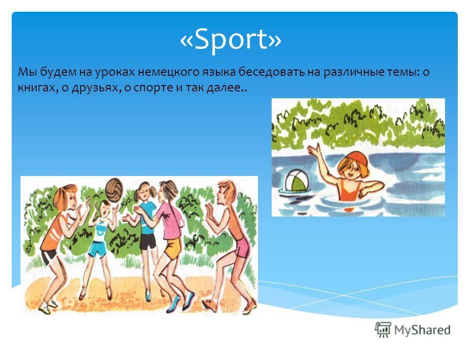 «Sport» Мы будем на уроках немецкого языка беседовать на различные темы: о книгах, о друзьях, о спорте и так далее..