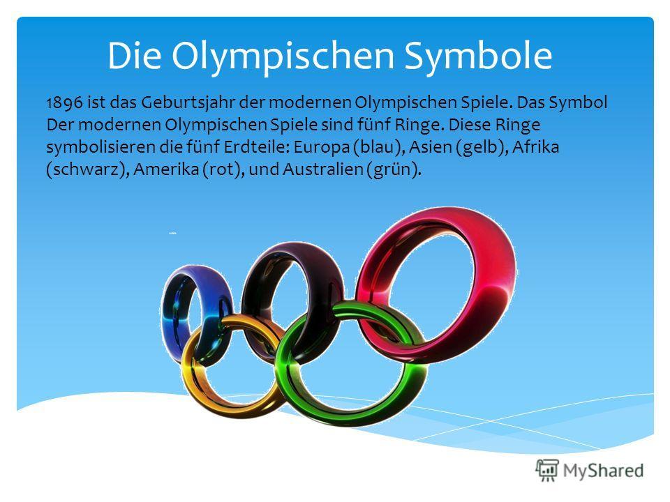 Die Olympischen Symbole 1896 ist das Geburtsjahr der modernen Olympischen Spiele. Das Symbol Der modernen Olympischen Spiele sind fünf Ringe. Diese Ringe symbolisieren die fünf Erdteile: Europa (blau), Asien (gelb), Afrika (schwarz), Amerika (rot), u