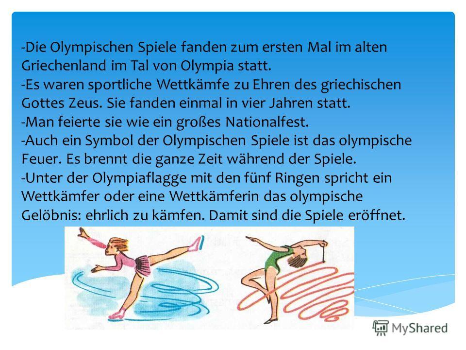 -Die Olympischen Spiele fanden zum ersten Mal im alten Griechenland im Tal von Olympia statt. -Es waren sportliche Wettkämfe zu Ehren des griechischen Gottes Zeus. Sie fanden einmal in vier Jahren statt. -Man feierte sie wie ein großes Nationalfest.