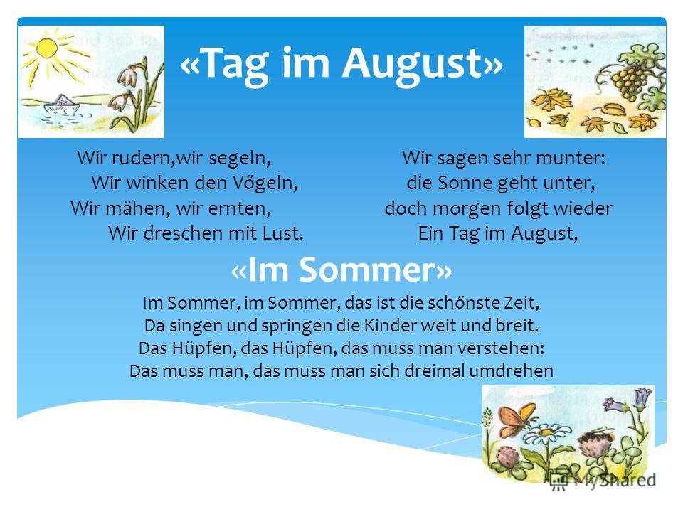 «Tag im August» Wir rudern,wir segeln, Wir sagen sehr munter: Wir winken den Vőgeln, die Sonne geht unter, Wir mähen, wir ernten, doch morgen folgt wieder Wir dreschen mit Lust. Ein Tag im August, «Im Sommer» Im Sommer, im Sommer, das ist die schőnst