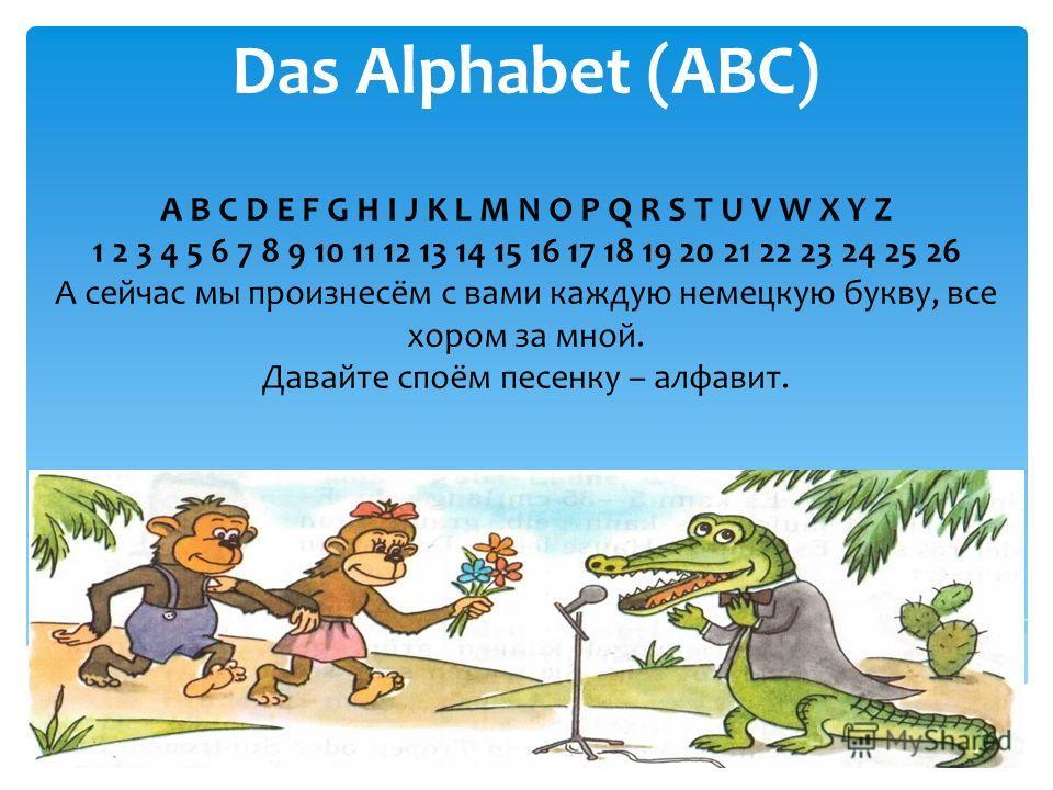 Das Alphabet (ABC) A B C D E F G H I J K L M N O P Q R S T U V W X Y Z 1 2 3 4 5 6 7 8 9 10 11 12 13 14 15 16 17 18 19 20 21 22 23 24 25 26 А сейчас мы произнесём с вами каждую немецкую букву, все хором за мной. Давайте споём песенку – алфавит.