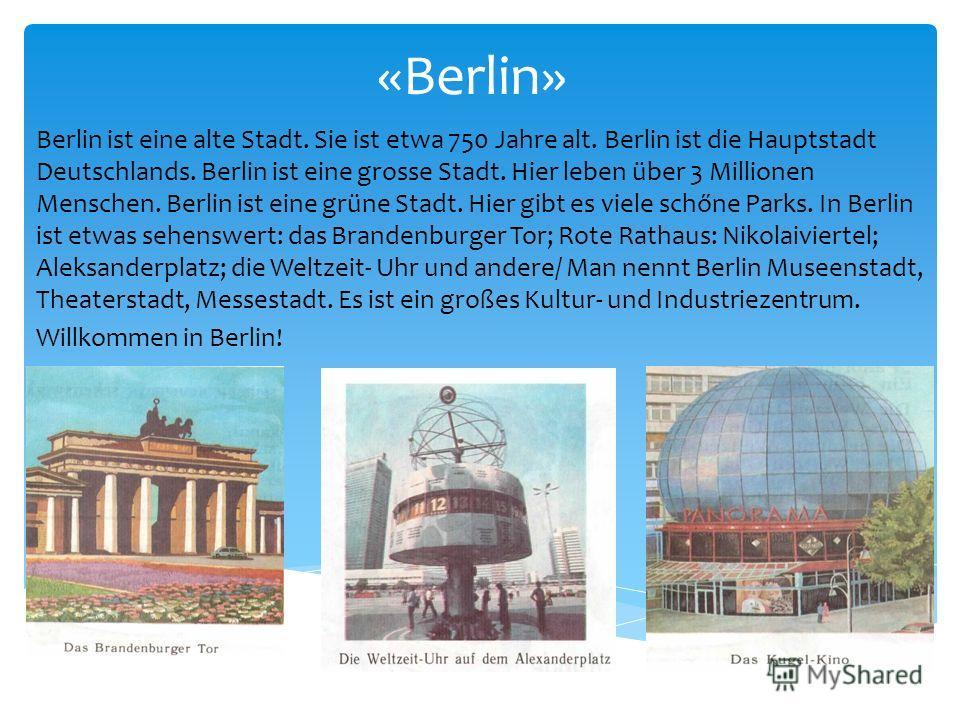 «Berlin» Berlin ist eine alte Stadt. Sie ist etwa 750 Jahre alt. Berlin ist die Hauptstadt Deutschlands. Berlin ist eine grosse Stadt. Hier leben über 3 Millionen Menschen. Berlin ist eine grüne Stadt. Hier gibt es viele schőne Parks. In Berlin ist e