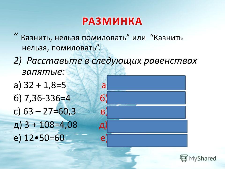 Казнить, нельзя помиловать или Казнить нельзя, помиловать. 2) Расставьте в следующих равенствах запятые: а) 32 + 1,8=5 а) 3,2 + 1,8 = 5 б) 7,36-336=4 б) 7,36 – 3,36 = 4 с) 63 – 27=60,3 в) 63 – 2,7 = 60,3 д) 3 + 108=4,08 д) 3 + 1,08 = 4,08 е) 1250=60