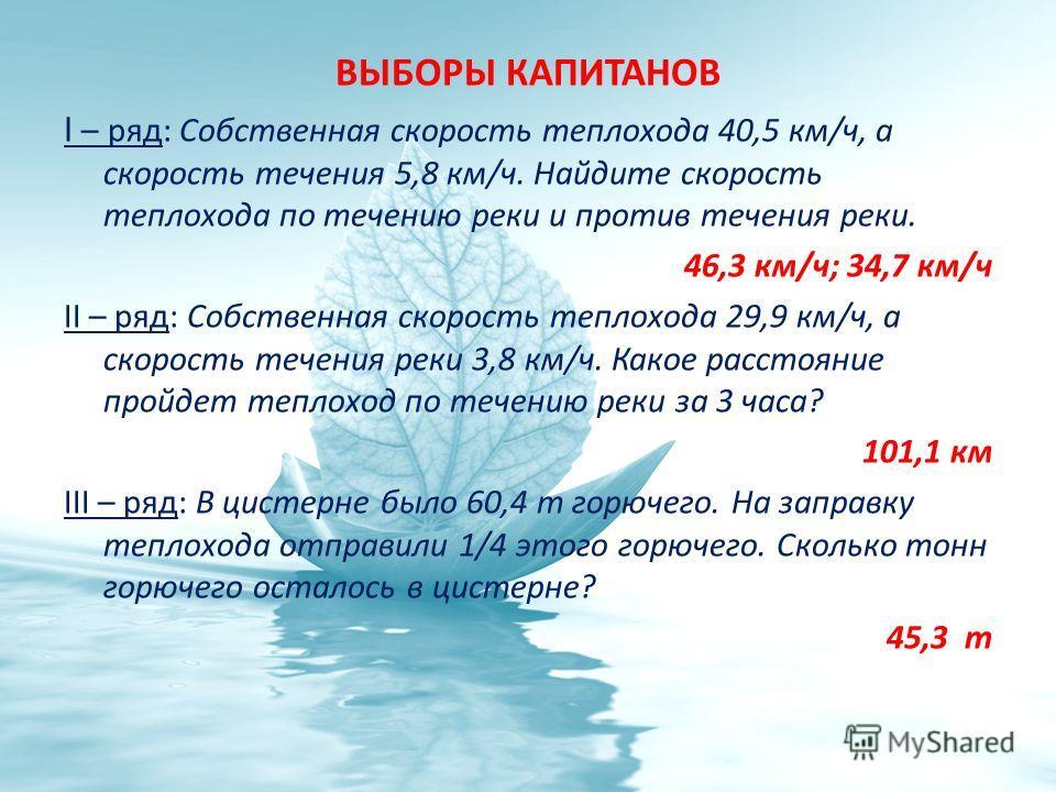 ВЫБОРЫ КАПИТАНОВ I – ряд: Собственная скорость теплохода 40,5 км/ч, а скорость течения 5,8 км/ч. Найдите скорость теплохода по течению реки и против течения реки. 46,3 км/ч; 34,7 км/ч II – ряд: Собственная скорость теплохода 29,9 км/ч, а скорость теч