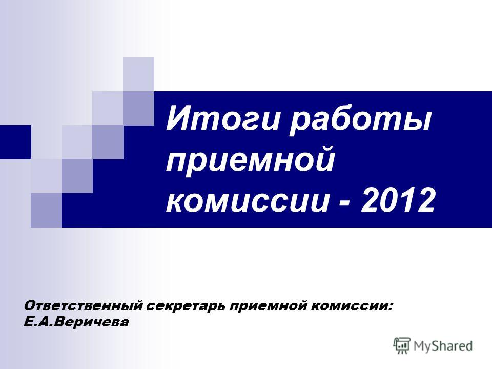 Итоги работы приемной комиссии - 2012 Ответственный секретарь приемной комиссии: Е.А.Веричева