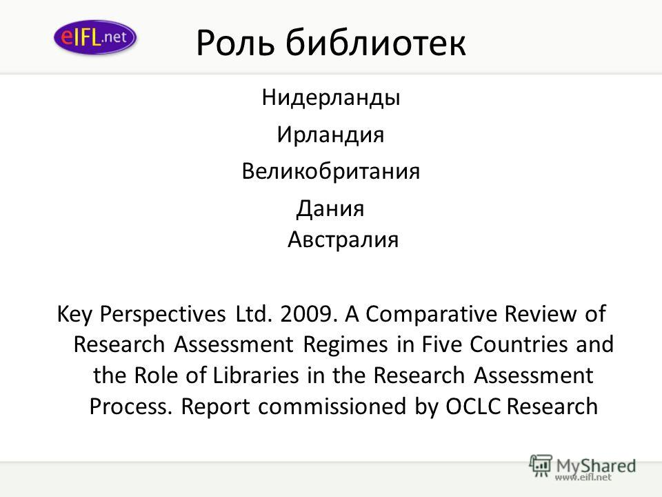 Роль библиотек Нидерланды Ирландия Великобритания Дания Австралия Key Perspectives Ltd. 2009. A Comparative Review of Research Assessment Regimes in Five Countries and the Role of Libraries in the Research Assessment Process. Report commissioned by O