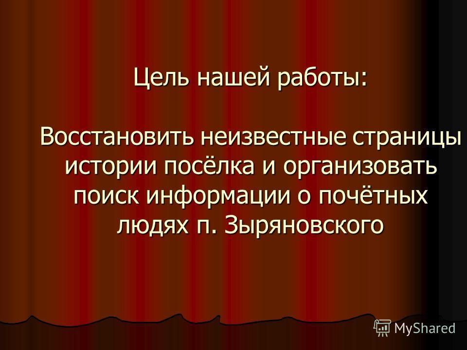 Цель нашей работы: Восстановить неизвестные страницы истории посёлка и организовать поиск информации о почётных людях п. Зыряновского