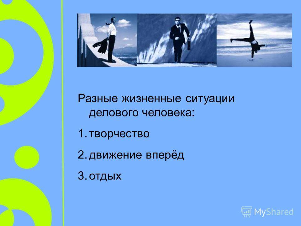Разные жизненные ситуации делового человека: 1.творчество 2.движение вперёд 3.отдых