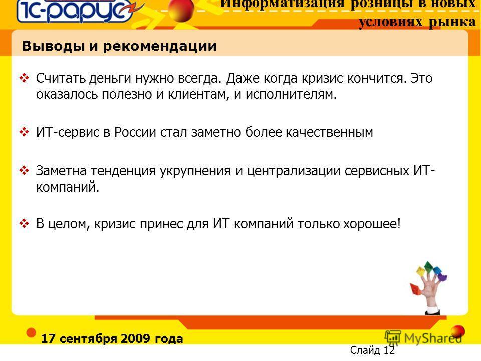 Информатизация розницы в новых условиях рынка Слайд 12 17 сентября 2009 года Выводы и рекомендации Считать деньги нужно всегда. Даже когда кризис кончится. Это оказалось полезно и клиентам, и исполнителям. ИТ-сервис в России стал заметно более качест