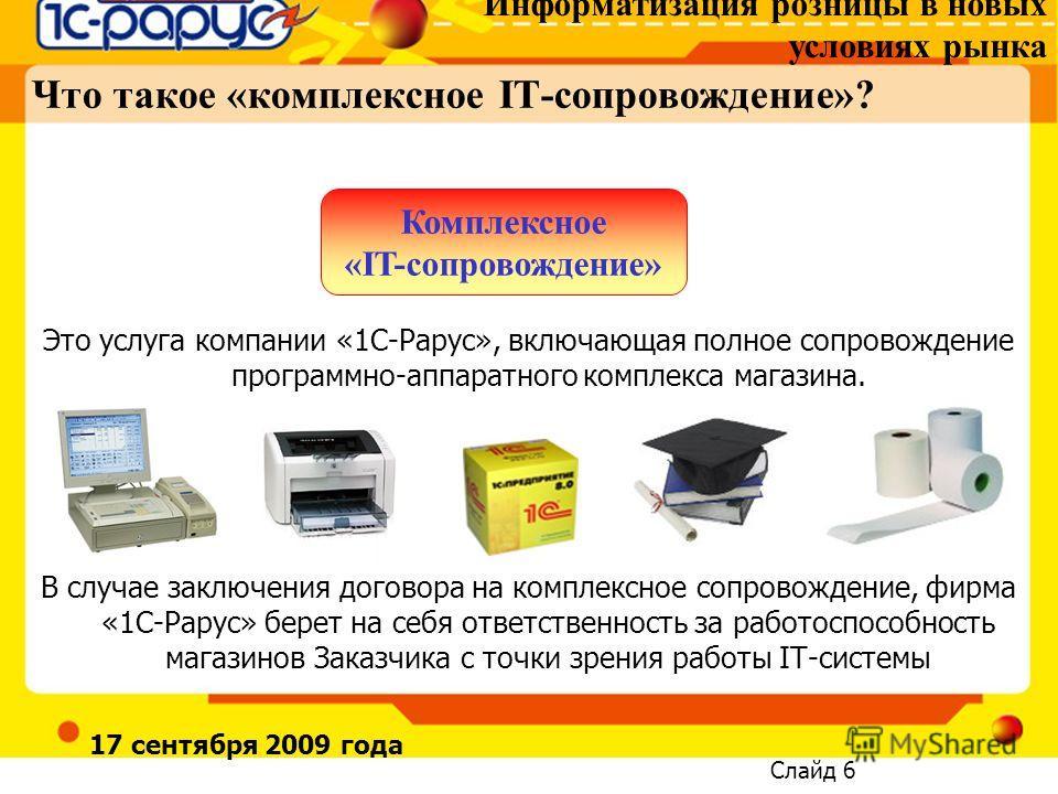 Информатизация розницы в новых условиях рынка Слайд 6 17 сентября 2009 года Что такое «комплексное IT-сопровождение»? Это услуга компании «1С-Рарус», включающая полное сопровождение программно-аппаратного комплекса магазина. В случае заключения догов