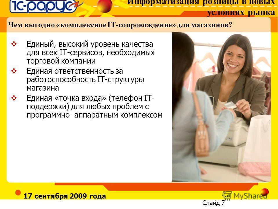 Информатизация розницы в новых условиях рынка Слайд 7 17 сентября 2009 года Чем выгодно «комплексное IT-сопровождение» для магазинов? Единый, высокий уровень качества для всех IT-сервисов, необходимых торговой компании Единая ответственность за работ