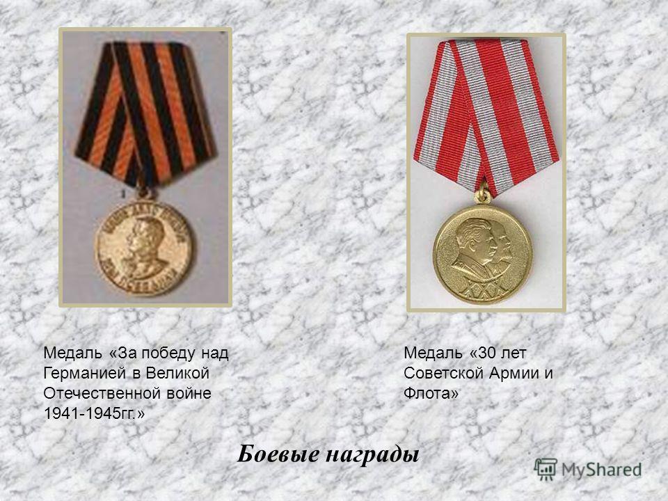 Боевые награды Медаль «За победу над Германией в Великой Отечественной войне 1941-1945гг.» Медаль «30 лет Советской Армии и Флота»