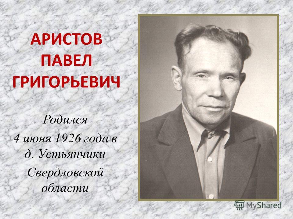 АРИСТОВ ПАВЕЛ ГРИГОРЬЕВИЧ Родился 4 июня 1926 года в д. Устьянчики Свердловской области