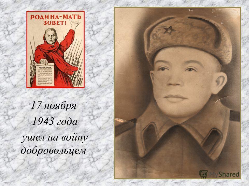 17 ноября 1943 года ушел на войну добровольцем